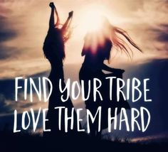 Find your tribe; Love them hard ;)                                                                                                                                                                                 More