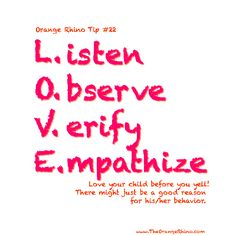 I do all these things to not yell and just realized that together they make an awesome mnemonic!!!    Listen...to their story before making bad assumptions  Observe...external factors that could be at play (ie. hunger)  Verify...that something is upsetting or overexciting them  Empathize...put yourself in there shoes