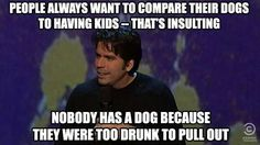 Plus it's the only thing I can relate to because my dog is my kid. Haha