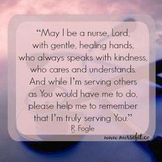 """Nurses Prayer """"May I be a nurse, Lord, with gentle, healing hands, who always speaks with kindness, who cares and understands. And while I'm serving others as You would have me do, please help me remember that I'm truly serving You."""" R. Fogle"""