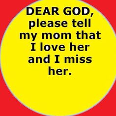 Dear God, please tell my Mom that I love and miss her.