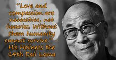 """Love and compassion are necessities, not luxuries. Without them humanity cannot survive."""