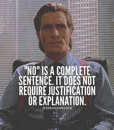 """No"" is a complete sentence. It does not require justification or explanation"
