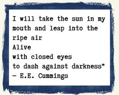 I will take the sun in my mouth/ and leap into the ripe air/                                        Alive/                                                  with closed eyes/ to dash against darkness -e. e. cummings