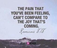 """""""Yet what we suffer now is nothing compared to the glory he will reveal to us later."""" - Romans 8:18"""