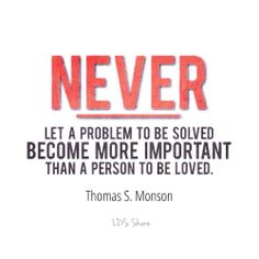 Never let a problem to be solved become more important than a person to be loved. -Thomas S. Monson #lds #ldsshare
