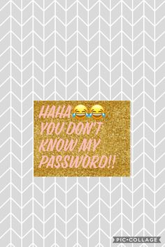 You don't know my password!!😂😂