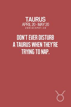 Don't ever disturb a Taurus when they're trying to nap