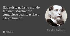 Não existe nada no mundo tão irresistivelmente contagioso quanto o riso e o bom humor. — Charles Dickens