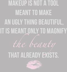 Makeup is not a tool, meant to make an ugly thing beautiful. It is meant to only to magnify the beauty that already exists