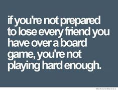 if youre not prepared to lose every friend you have playing a board game