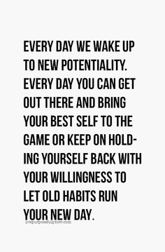 Every day we wake up to new potentiality and every day you can get out there and bring your best self to the game…OR… keep on holding yourself back with your willingness to let old habits run your new day. #habits, #2016, #life, #quotes