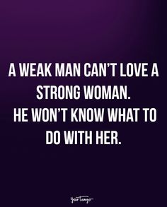 """A weak man can't love a strong woman. He won't know what to do with her."""