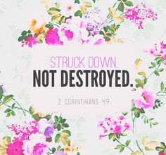 "2 Corinthians 4:9 New International Version (NIV): persecuted, but not abandoned; struck down, but not destroyed.| 2 Corinthians 4:9-12 The Message (MSG): ""God hasn't left our side; we've been thrown down, but we haven't broken."""