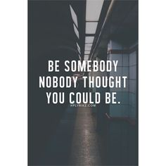 """Be somebody noone thought you could be."""
