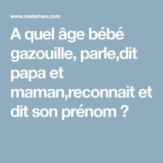 A quel âge bébé gazouille, parle,dit papa et maman,reconnait et dit son prénom ?