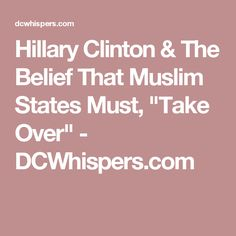 """Hillary Clinton & The Belief That Muslim States Must, """"Take Over"""" - DCWhispers.com"""