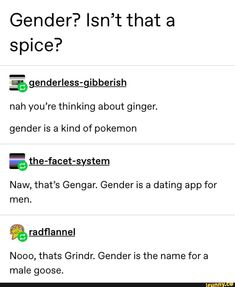 gender is a kind of pokemon athe-facet-system Naw, that's Gengar. Gender is a dating app for men. Gender is the name for a male goose. Stupid Memes, Stupid Funny, Funny Memes, Elle Lawliet, Lgbt Memes, Pokemon, Genderqueer, Tumblr Funny, Funny Posts