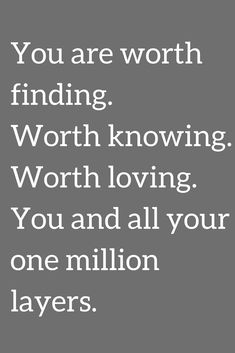 Quotes You are worth finding. Worth knowing. Worth loving. You and all your one million layers.