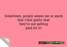 feeling guilty much | Sometimes, people amuse me so much that I feel guilty that they're not ...haha