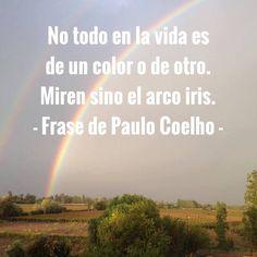 No todo en la vida es de un color o de otro. Miren sino el arco iris. - Frase de Paulo Coelho -