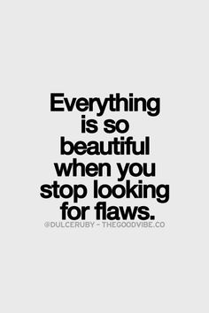 Everything is so beautiful when you stop looking for flaws.