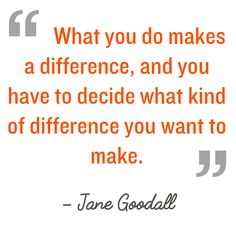 What you do makes a difference, and you have to decide what kind of difference you want to make Jane Goodall  #kindnessquotes