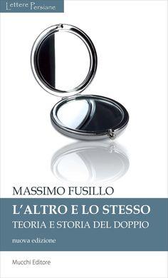 """""""L'altro e lo stesso. Teoria e storia del doppio"""" di Massimo Fusillo, in una nuova versione aggiornata e ampliata, Mucchi 2012 (Collana LetterePersiane)"""