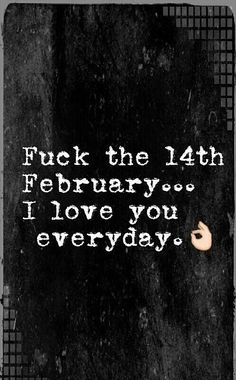 Fuck The 14th Of February...I Love You Everyday valentines day valentine's day vday quotes valentines day quotes happy valentines day happy valentines day quotes happy valentine's day valentines day quotes and sayings quotes for valentines day valentines image quotes
