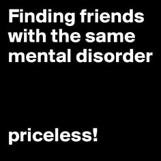 Finding friends with the same mental disorder funny quote friends crazy lol friendship quotes funny quotes humor instagram quotes crazy quotes