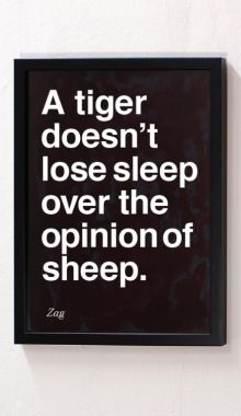 """A tiger doesn't lose sleep over the opinion of a sheep."" Be a tiger."