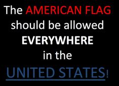 The American Flag should be allowed EVERYWHERE in the United States
