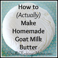 The right way! Yesterday I shared the amazing and amusing story of how I did everything wrong and still managed to make goat milk butter. All told, that but
