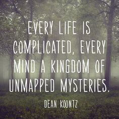 Every life is complicated, every mind a kingdom of unmapped mysteries. — Dean Koontz