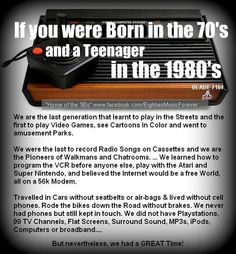 I was born in the 80s and a teenager in the late 90s but a lot of these apply to me. Mostly because Ireland is slow to catch on ot technology :) We had a black and white TV when i was little and we had a 56k modem until about 2002/3, I think. And we played in the streets!