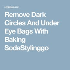 Remove Dark Circles And Under Eye Bags With Baking SodaStylinggo