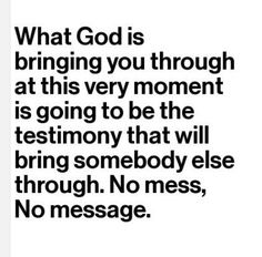 "Sometimes....without the ""mess"".... there isn't a Message.  GOD uses EVEN our pain...."