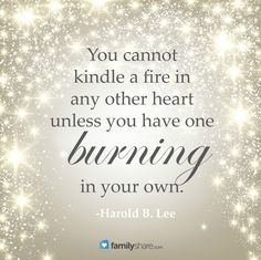 You cannot kindle a fire in any other heart unless you have one burning in your own. -Harold B. Lee