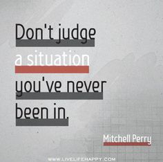 Dont judge a situation you've never been in.