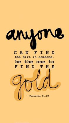 Anyone can find the dirt in someone. Be the one to find the gold. {Proverbs 11:27} Bible Proverbs, Bible Love, Christian Life, Christian Quotes, Jesus Quotes, True Quotes, Bible Quotes, Christian Inspiration, Bible Scriptures