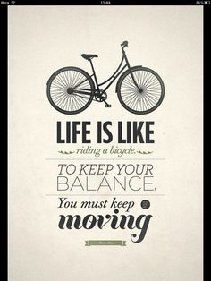 Life is like a bycicle. To keep balance, you must keep moving.#Pin By:Pinterest++ for iPad#