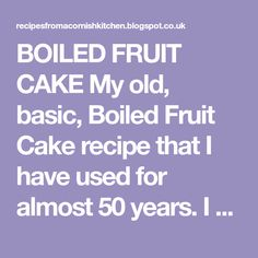 BOILED FRUIT CAKE My old, basic, Boiled Fruit Cake recipe that I have used for almost 50 years. I have no idea where it came from, ...