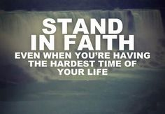Stand in faith even when you're having the hardest time of your life