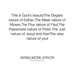 "Israelmore Ayivor - ""This is God's beauty!The Elegant nature of Esther,The Meek nature of Moses,The Pius..."". wisdom, god, knowledge, passion, bible, beauty, beautiful, nature, understanding, food-for-thought, israelmore-ayivor, jesus, justice, christ, jesus-christ, you, wise, passionate, paul, peter, natural, elegance, meek, holy-bible, meekness, just, apostle-paul, god-s-beauty, elegant, apostle-peter, bible-quotation, esther, mosses, pius"