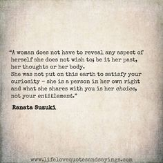 """A woman does not have to reveal any aspect of herself she does not wish to; be it her past, her thoughts or her body. She was not put on this earth to satisfy your curiosity - she is a person in her own right and what she shares with you is HER choice, not your entitlement.""- Ranata Suzuki * be yourself, good advice,  love, relationship, words, quotes, story, quote, life, privacy, intimacy, liberation,  womens rights, word porn, feelings, thoughts, emotions, * pinterest.c"