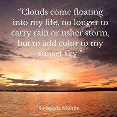 Clouds come floating into my life no longer to carry rain or usher storm but to add color to my sunset sky. After All This Time, Words Quotes, Life Quotes, Sayings, Stay In Bed, Sunset Sky, Start The Day, Sunrises, Travel Quotes