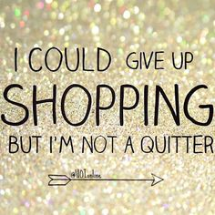 """I could give up shopping but I'm not a quitter."" - Unknown #funny #quote #fashion"