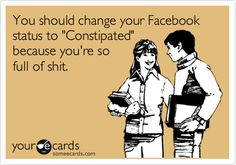"""You should change your Facebook status to """"Constipated"""" because your full of shit."""