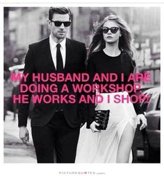 My Husband and I are doing a workshop.  He works and I shop.