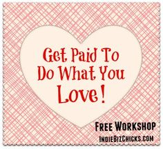 How To Get Paid To Do What You Love - this workshop is free this weekend (my Valentine gift to you!)